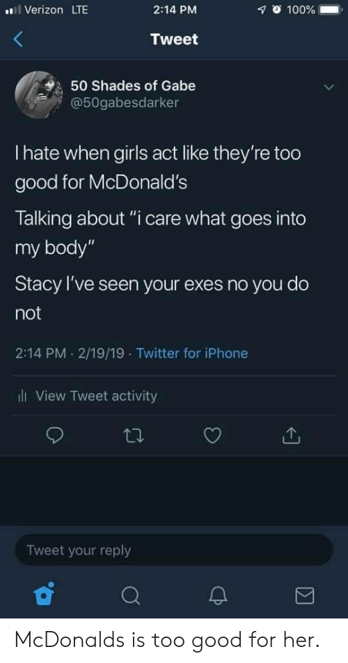 "Anaconda, Girls, and Iphone: Verizon LTE  2:14 PM  1 100% .  Tweet  50 Shades of Gabe  @50gabesdarker  I hate when girls act like they're too  good for McDonald's  Talking about ""i care what goes into  my body""  Stacy I've seen your exes no you do  not  2:14 PM 2/19/19 Twitter for iPhone  ll View Tweet activity  Tweet your reply McDonalds is too good for her."