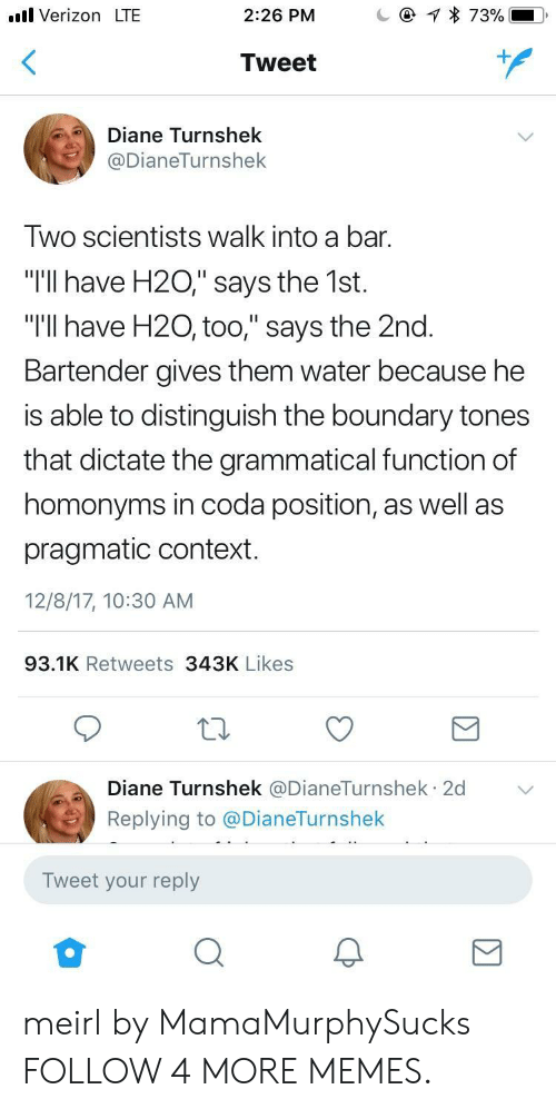 """grammatical: Verizon LTE  @  2:26 PM  73%  Tweet  Diane Turnshek  @DianeTurnshek  Two scientists walk into a bar.  """"T'll have H20,"""" says the 1st.  """"I'll have H20, too,"""" says the 2nd.  Bartender gives them water because he  is able to distinguish the boundary tones  that dictate the grammatical function of  homonyms in coda position, as well as  pragmatic context.  12/8/17, 10:30 AM  93.1K Retweets 343K Likes  Diane Turnshek @DianeTurnshek 2d  .  Replying to @DianeTurnshek  Tweet your reply meirl by MamaMurphySucks FOLLOW 4 MORE MEMES."""