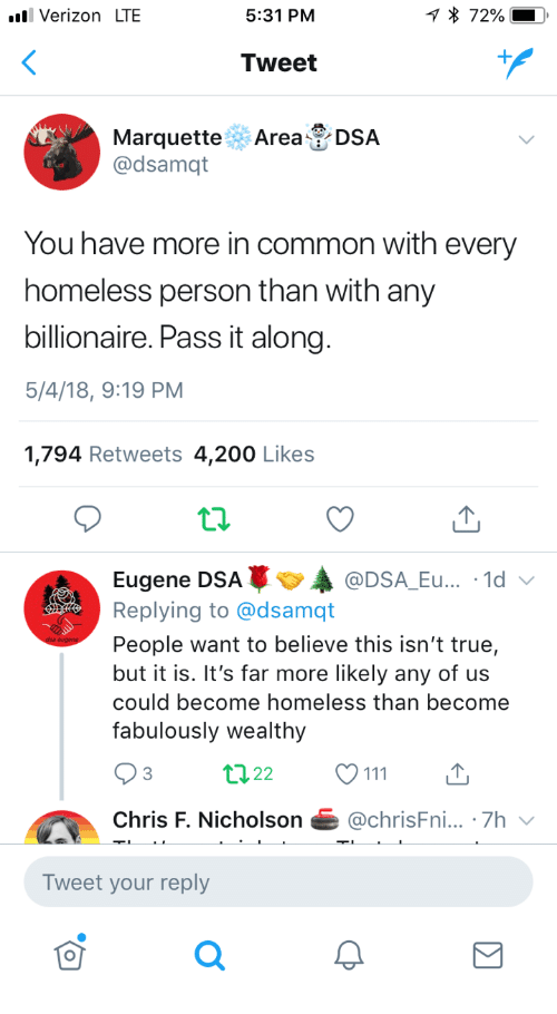 200 likes: Verizon LTE  5:31 PM  Tweet  Marquette Area DSA  @dsamqt  You have more in common with every  homeless person than with any  billionaire. Pass it along  5/4/18, 9:19 PM  1,794 Retweets 4,200 Likes  Eugene DSAA  Replying to @dsamqt  People want to believe this isn't true,  but it is. It's far more likely any of us  could become homeless than become  fabulously wealthy  @DSA_Eu... .1d  3  Chris F. Nicholson@chrisFni... .7h  Tweet your reply  0