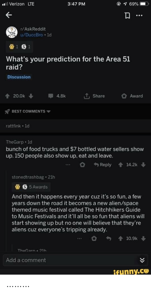 Prediction: Verizon LTE  @ 69%  3:47 PM  r/AskReddit  u/DuccBro 1d  1 S 1  What's your prediction for the Area 51  raid?  Discussion  20.0k  4.8k  Share  Award  BEST COMMENTS  rattfink 1d  TheGarp 1d  bunch of food trucks and $7 bottled water sellers show  up. 150 people also show up, eat and leave.  Reply  會14.2k  stonedtrashbag 21h  S 5 Awards  And then it happens every year cuz it's so fun, a few  years down the road it becomes a new alien/space  themed music festival called The Hitchhikers Guide  to Music Festivals and it'll all be so fun that aliens will  start showing up but no one will believe that they're  aliens cuz everyone's tripping already.  會10.9k  TheGarn 21h  Add a comment  ifunny.co ………