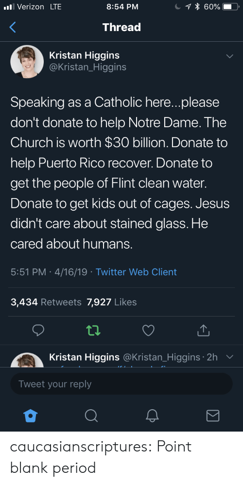 Church, Jesus, and Period: Verizon LTE  8:54 PM  Thread  Kristan Higgins  @Kristan_Higgins  Speaking as a Catholic here...please  don't donate to help Notre Dame. The  Church is worth $30 billion. Donate to  help Puerto Rico recover. Donate to  get the people of Flint clean water.  Donate to get kids out of cages. Jesus  didn't care about stained glass. He  cared about humans.  5:51 PM 4/16/19 Twitter Web Client  3,434 Retweets 7,927 Likes  tl.  Kristan Higgins  Tweet your reply  @Kristan_Higgins 2h caucasianscriptures:  Point blank period