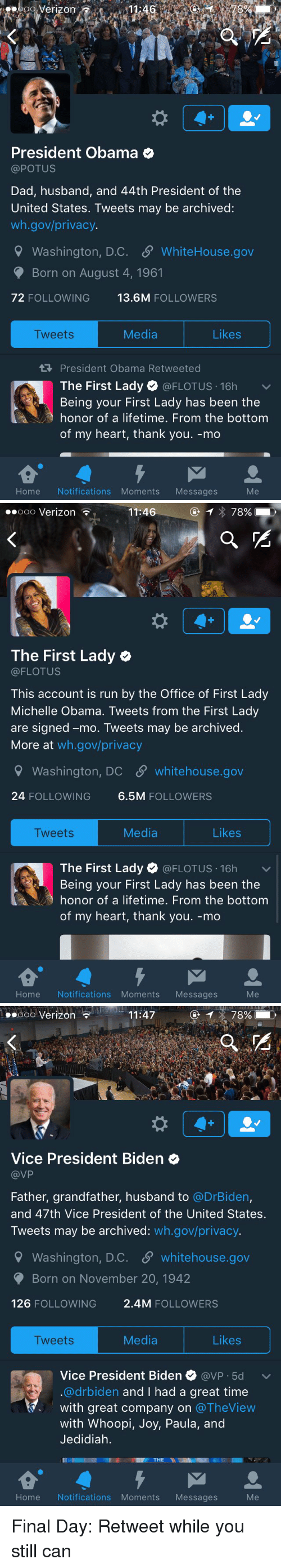Whoopie: Verizon  President Obama  @POTUS  Dad, husband, and 44th President of the  United States. Tweets may be archived:  wh.gov/privacy.  9 Washington, D.C. SP WhiteHouse.gov  Born on August 4, 1961  72 FOLLOWING  13.6M  FOLLOWERS  Likes  Media  Tweets  President Obama Retweeted  The First Lady  @FLOTUS 16h  v  Being your First Lady has been the  honor of a lifetime. From the bottom  of my heart, thank you. -mo  Home Notifications Moments Messages   Ooo Verizon  11:46  78%  The First Lady  (a FLOTUS  This account is run by the Office of First Lady  Michelle Obama. Tweets from the First Lady  are signed -mo. Tweets may be archived  More at  wh.gov/privacy  Washington, DC SP whitehouse.gov  24 FOLLOWING  6.5M  FOLLOWERS  Media  Likes  Tweets  The First Lady  (a FLOTUS 16h  v  Being your First Lady has been the  honor of a lifetime. From the bottom  of my heart, thank you. -mo  Home Notifications Moments  Messages   11:47  78%  Ooo Verizon  Vice President Biden  VP  Father, grandfather, husband to  @DrBiden,  and 47th Vice President of the United States.  Tweets may be archived  wh.gov/privacy.  9 Washington, D.C. S whitehouse.gov  Born on November 20, 1942  126  FOLLOWING  2.4M FOLLOWERS  Media  Likes  Tweets  Vice President Biden  avP 5d v  @drbiden and I had a great time  with great company on  The View  with Whoopi  Joy, Paula, and  Jedidiah.  THE  NI  Home Notifications Moments Messages Final Day: Retweet while you still can