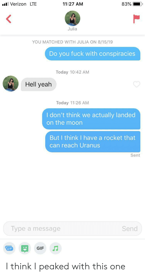Gif, Yeah, and Fuck: VerizonLTE  11:27 AM  83%  Julia  YOU MATCHED WITH JULIA ON 8/15/19  Do you fuck with conspiracies  Today 10:42 AM  Hell yeah  Today 11:26 AM  I don't think we actually landed  on the moon  But I think I have a rocket that  can reach Uranus  Sent  Type a message  Send  GIF I think I peaked with this one