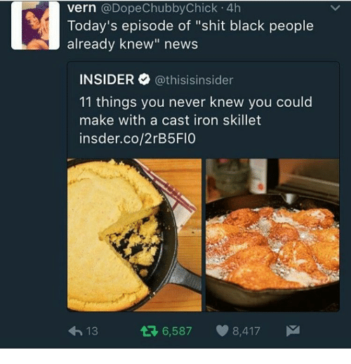 """News, Shit, and Black: vern @DopeChubbyChick 4h  Today's episode of """"shit black people  already knew"""" news  INSIDER @thisis.nsider  11 things you never knew you could  make with a cast iron skillet  insder.co/2rB5FIO  h13  6,587 8,417"""