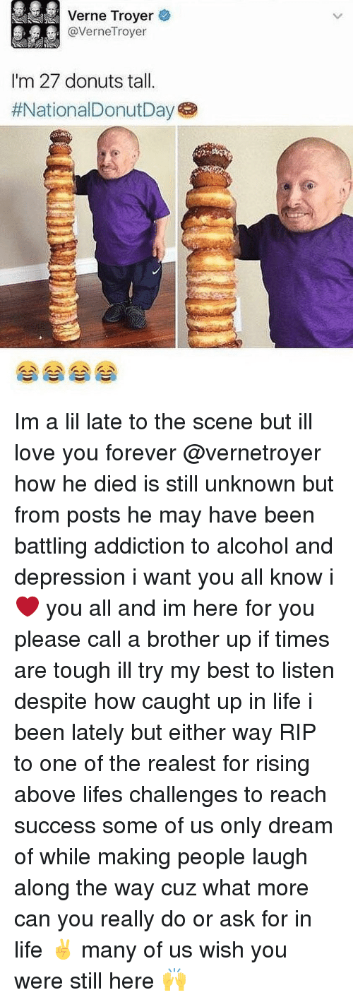 ill love you forever: Verne Troyer  @VerneTroyer  I'm 27 donuts tal.  Im a lil late to the scene but ill love you forever @vernetroyer how he died is still unknown but from posts he may have been battling addiction to alcohol and depression i want you all know i ❤️ you all and im here for you please call a brother up if times are tough ill try my best to listen despite how caught up in life i been lately but either way RIP to one of the realest for rising above lifes challenges to reach success some of us only dream of while making people laugh along the way cuz what more can you really do or ask for in life ✌️ many of us wish you were still here 🙌