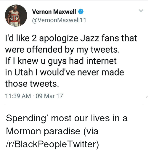 maxwell: Vernon Maxwell  @VernonMaxwell11  ockers  it  I'd like 2 apologize Jazz fans that  were offended by my tweets.  If l knew u guys had internet  in Utah I would've never made  those tweets.  11:39 AM 09 Mar 17 <p>Spending' most our lives in a Mormon paradise (via /r/BlackPeopleTwitter)</p>