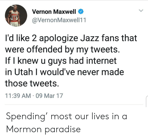 Mormon: Vernon Maxwell  @VernonMaxwell11  ockers  it  I'd like 2 apologize Jazz fans that  were offended by my tweets.  If l knew u guys had internet  in Utah I would've never made  those tweets.  11:39 AM 09 Mar 17 Spending' most our lives in a Mormon paradise