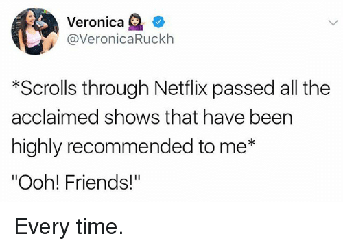"""Oohing: Veronica e'  @VeronicaRuckh  *Scrolls through Netflix passed all the  acclaimed shows that have been  highly recommended to me*  """"Ooh! Friends!"""" Every time."""