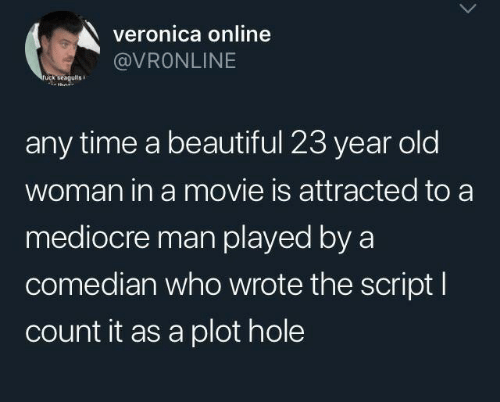 script: veronica online  @VRONLINE  ruck seagulis  any time a beautiful 23 year old  woman in a movie is attracted to a  mediocre man played by a  comedian who wrote the script I  count it as a plot hole
