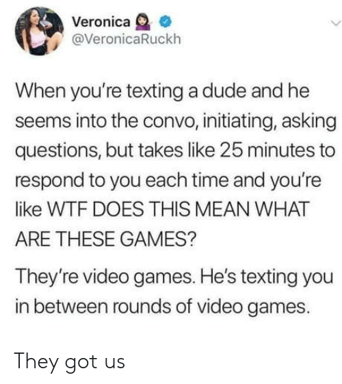Dude, Texting, and Video Games: Veronica  @VeronicaRuckh  When you're texting a dude and he  seems into the convo, initiating, asking  questions, but takes like 25 minutes to  respond to you each time and you're  like WTF DOES THIS MEAN WHAT  ARE THESE GAMES?  They're video games. He's texting you  in between rounds of video games. They got us