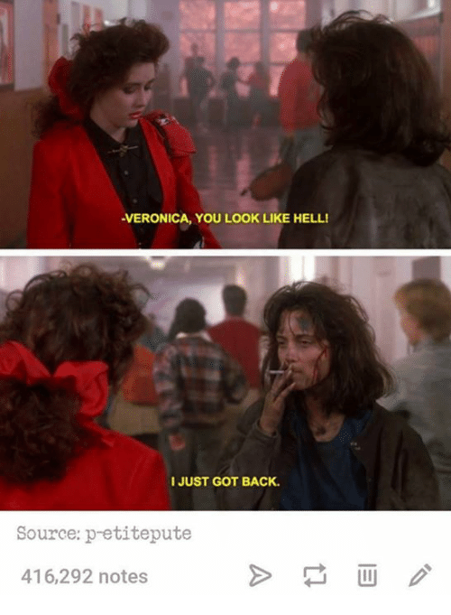 Puting: -VERONICA, YOU LOOK LIKE HELL!  I JUST GOT BACK.  Source: petite pute  416,292 notes