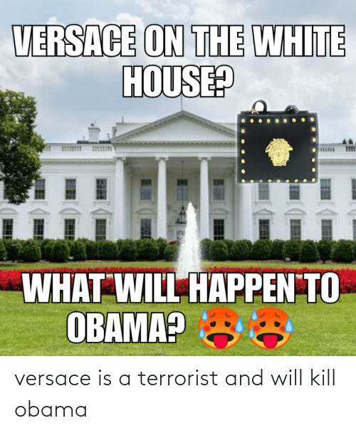 Versace: versace is a terrorist and will kill obama
