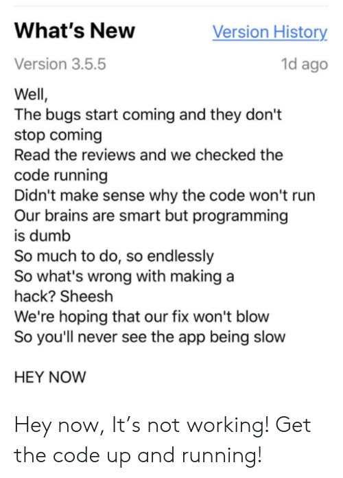 Brains, Dumb, and Run: Version History  What's New  1d ago  Version 3.5.5  Well,  The bugs start coming and they don't  stop coming  Read the reviews and we checked the  code running  Didn't make sense why the code won't run  Our brains are smart but programming  is dumb  So much to do, so endlessly  So what's wrong with making a  hack? Sheesh  We're hoping that our fix won't blow  So you'll never see the app being slow  HEY NOW Hey now, It's not working! Get the code up and running!