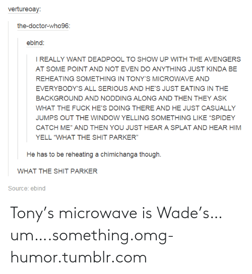 "Hes Doing: vertureoay:  the-doctor-who96:  ebind:  I REALLY WANT DEADPOOL TO SHOW UP WITH THE AVENGERS  AT SOME POINT AND NOT EVEN DO ANYTHING JUST KINDA BE  REHEATING SOMETHING IN TONY'S MICROWAVE AND  EVERYBODY'S ALL SERIOUS AND HE'S JUST EATING IN THE  BACKGROUND AND NODDING ALONG AND THEN THEY ASK  WHAT THE FUCK HE'S DOING THERE AND HE JUST CASUALLY  JUMPS OUT THE WINDOW YELLING SOMETHING LIKE ""SPIDEY  CATCH ME"" AND THEN YOU JUST HEAR A SPLAT AND HEAR HIM  YELL ""WHAT THE SHIT PARKER""  He has to be reheating a chimichanga though.  WHAT THE SHIT PARKER  Source: ebind Tony's microwave is Wade's…um….something.omg-humor.tumblr.com"