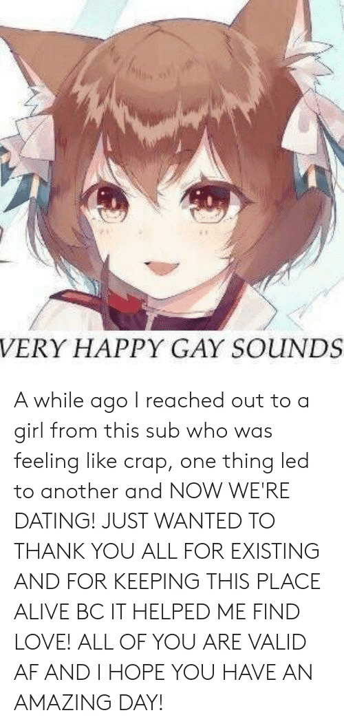 Af, Alive, and Dating: VERY HAPPY GAY SOUINDS A while ago I reached out to a girl from this sub who was feeling like crap, one thing led to another and NOW WE'RE DATING! JUST WANTED TO THANK YOU ALL FOR EXISTING AND FOR KEEPING THIS PLACE ALIVE BC IT HELPED ME FIND LOVE! ALL OF YOU ARE VALID AF AND I HOPE YOU HAVE AN AMAZING DAY!