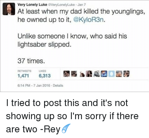 Kylor3N: Very Lonely Luke  averyLonelyLuko Jan 7  At least when my dad killed the younglings,  he owned up to it,  @KyloR3n.  Unlike someone I know, who said his  lightsaber slipped.  37 times.  1,471  6,313  6:14 PM 7 Jan 2016. Details I tried to post this and it's not showing up so I'm sorry if there are two -Rey☄