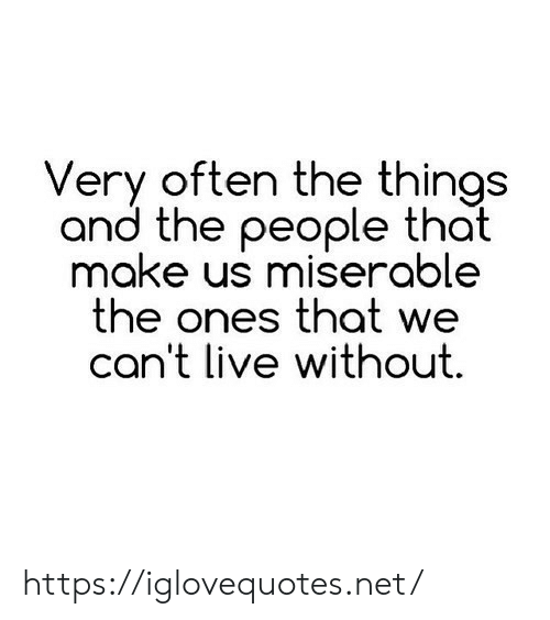Live, Net, and Make: Very often the things  and the people that  make us miserable  the ones that we  can't live without https://iglovequotes.net/