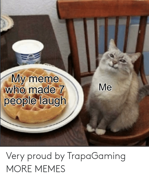 more: Very proud by TrapaGaming MORE MEMES