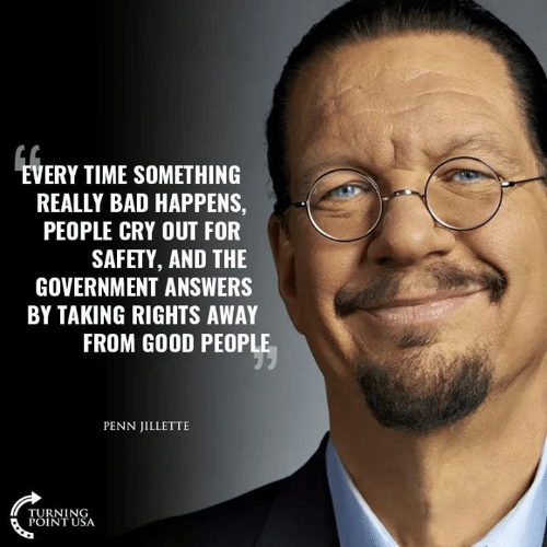 Turning Point Usa: VERY TIME SOMETHING  REALLY BAD HAPPENS,  PEOPLE CRY OUT FOR  SAFETY, AND THE  GOVERNMENT ANSWERS  BY TAKING RIGHTS AWAY  FROM GOOD PEOPLE  PENN JILLETTE  TURNING  POINT USA