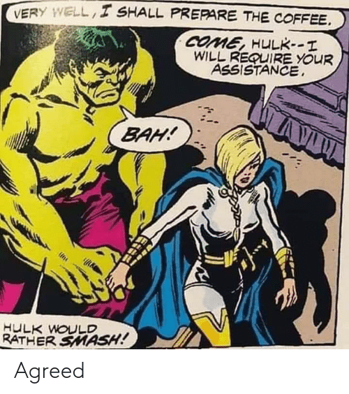 Smashing, Hulk, and Coffee: VERY WELL I SHALL PREPARE THE COFFEE.  COME, HULK--T  WILL REQUIRE YOUR  ASSISTANCE  BAH!  HULK WOULD  ATHER SMASH! Agreed