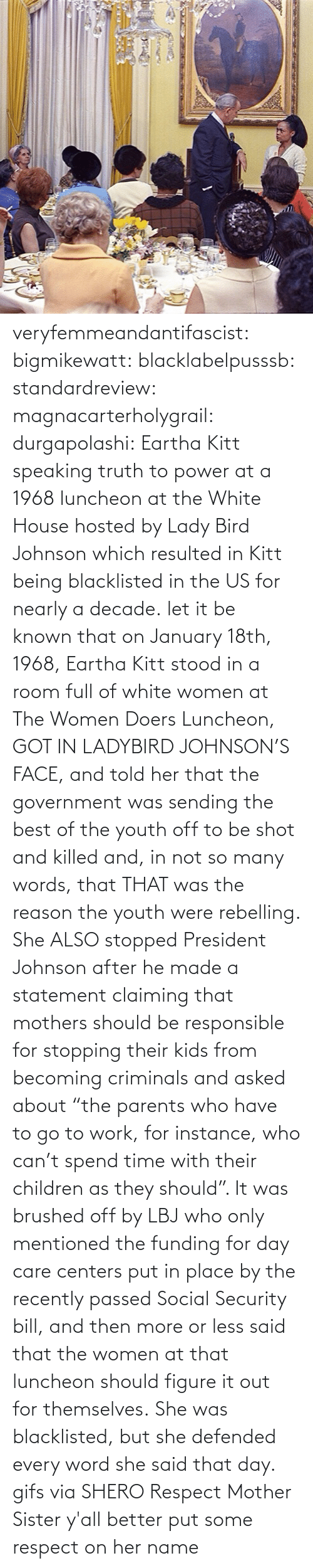 "social: veryfemmeandantifascist: bigmikewatt:  blacklabelpusssb:  standardreview:  magnacarterholygrail:  durgapolashi:  Eartha Kitt speaking truth to power at a 1968 luncheon at the White House hosted by Lady Bird Johnson which resulted in Kitt being blacklisted in the US for nearly a decade.  let it be known that on January 18th, 1968, Eartha Kitt stood in a room full of white women at The Women Doers Luncheon, GOT IN LADYBIRD JOHNSON'S FACE, and told her that the government was sending the best of the youth off to be shot and killed and, in not so many words, that THAT was the reason the youth were rebelling. She ALSO stopped President Johnson after he made a statement claiming that mothers should be responsible for stopping their kids from becoming criminals and asked about ""the parents who have to go to work, for instance, who can't spend time with their children as they should"". It was brushed off by LBJ who only mentioned the funding for day care centers put in place by the recently passed Social Security bill, and then more or less said that the women at that luncheon should figure it out for themselves. She was blacklisted, but she defended every word she said that day.    gifs via  SHERO   Respect Mother Sister  y'all better put some respect on her name"