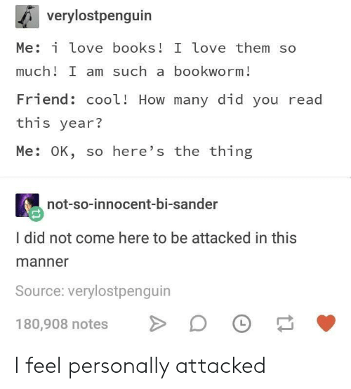 Books, Love, and Cool: verylostpenguin  Me: i love books! I love them so  much! I am such a bookworm!  Friend: cool! How many did you read  this year?  Me: OK, so here's the thing  not-so-innocent-bi-sander  I did not come here to be attacked in this  manner  Source: verylostpenguin  180,908 notes I feel personally attacked