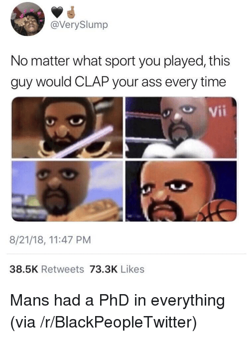 Ass, Blackpeopletwitter, and Time: @VerySlump  No matter what sport you played, this  guy would CLAP your ass every time  e Vii  8/21/18, 11:47 PM  38.5K Retweets 73.3K Likes Mans had a PhD in everything (via /r/BlackPeopleTwitter)