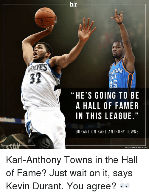 Karl-Anthony Towns: VES  br  HE'S GOING TO BE  A HALL OF FAMER  IN THIS LEAGUE.  DURANT ON KARL-ANTHONY TOWNS  JON KRAWCZYNSKI (AP) Karl-Anthony Towns in the Hall of Fame? Just wait on it, says Kevin Durant. You agree? 👀