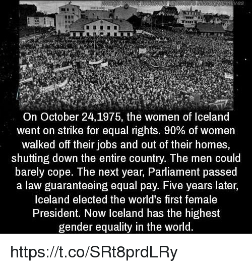 President Now: VeS  On October 24, 1975, the women of Iceland  went on strike for equal rights. 90% of women  walked off their jobs and out of their homes,  shutting down the entire country. The men could  barely cope. The next year, Parliament passed  a law guaranteeing equal pay. Five years later,  Iceland elected the world's first female  President. Now Iceland has the highest  gender equality in the world. https://t.co/SRt8prdLRy