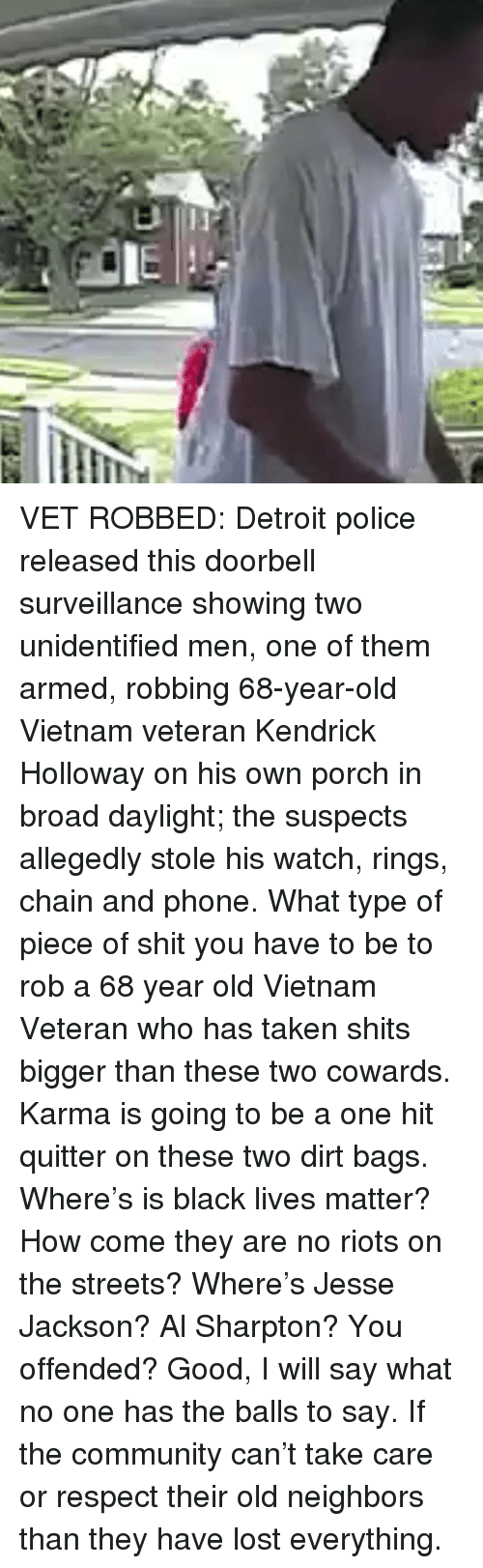 Al Sharpton: VET ROBBED: Detroit police released this doorbell surveillance showing two unidentified men, one of them armed, robbing 68-year-old Vietnam veteran Kendrick Holloway on his own porch in broad daylight; the suspects allegedly stole his watch, rings, chain and phone. What type of piece of shit you have to be to rob a 68 year old Vietnam Veteran who has taken shits bigger than these two cowards. Karma is going to be a one hit quitter on these two dirt bags. Where's is black lives matter? How come they are no riots on the streets? Where's Jesse Jackson? Al Sharpton? You offended? Good, I will say what no one has the balls to say. If the community can't take care or respect their old neighbors than they have lost everything.