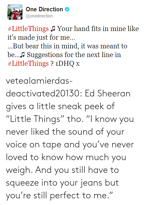 "Never Loved: vetealamierdas-deactivated20130:  Ed Sheeran gives a little sneak peek of ""Little Things"" tho. ""I know you never liked the sound of your voice on tape and you've never loved to know how much you weigh. And you still have to squeeze into your jeans but you're still perfect to me."""