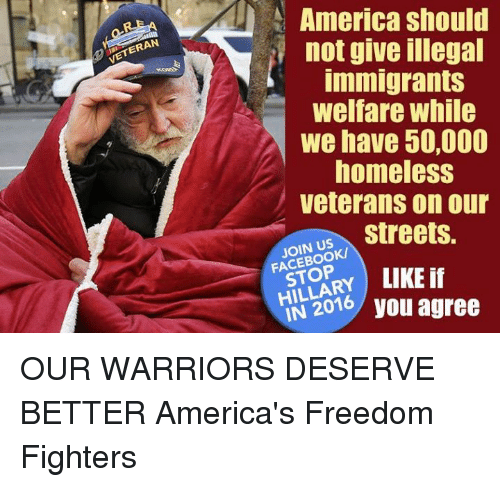 Stop Liking: VETERAN  America should  not give illegal  Immigrants  Welfare While  we have 50,000  homeless  veterans on our  streets.  JOIN US  STOP  LIKE  2016 you agree OUR WARRIORS DESERVE BETTER   America's Freedom Fighters