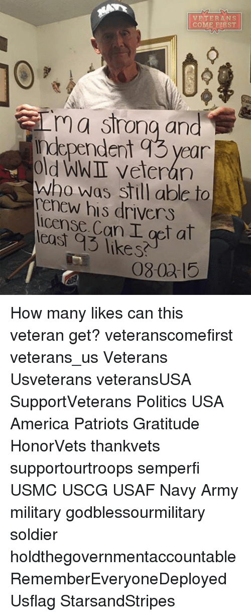 yearn: VETERANS  COME E1RST  ma Srong and  medependent q3 yearn  old WWI veteran  who was still able to  his drivers  license Can I at  likes  (08.00-15 How many likes can this veteran get? veteranscomefirst veterans_us Veterans Usveterans veteransUSA SupportVeterans Politics USA America Patriots Gratitude HonorVets thankvets supportourtroops semperfi USMC USCG USAF Navy Army military godblessourmilitary soldier holdthegovernmentaccountable RememberEveryoneDeployed Usflag StarsandStripes