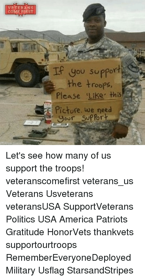 the troop: VETERANS  COME ST  If you support  the troops  Please like this  Picture. we need  our SUPPor Let's see how many of us support the troops! veteranscomefirst veterans_us Veterans Usveterans veteransUSA SupportVeterans Politics USA America Patriots Gratitude HonorVets thankvets supportourtroops RememberEveryoneDeployed Military Usflag StarsandStripes