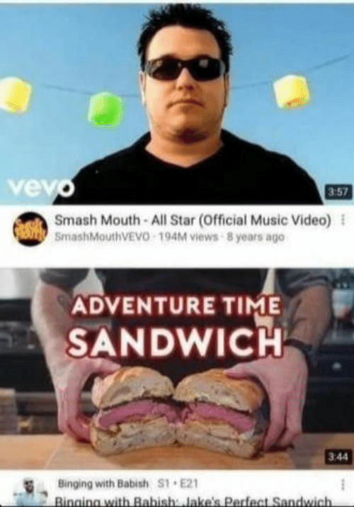 All Star, Music, and Smashing: vev  3:57  Smash Mouth All Star (Official Music Video) l  SmashMouthVEVO 194M views 8 years ago  ADVENTURE TIME  SANDWICH  3:44  Binging with Babish S1 E21