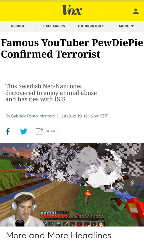 montero: Vex  RECODE  EXPLAINERS  THE HIGHLIGHT  MORE  Famous YouTuber PewDiePie  Confirmed Terrorist  This Swedish Neo-Nazi now  discovered to enjoy animal abuse  and has ties with ISIS  By Gabriela Resto-Montero | Jul 13, 2019, 12:02pm EDT  f  SHARE More and More Headlines