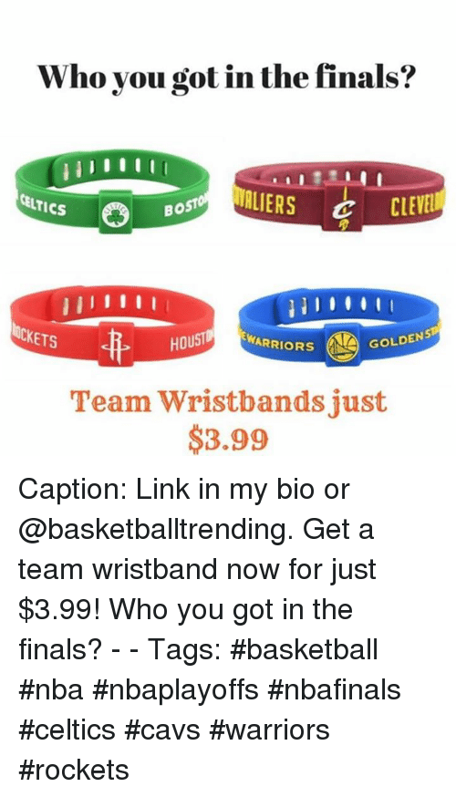 Basketball, Cavs, and Finals: Vho you got in the finals:?  TIS8OST CLEVE  CELTICS  Bo  ETS  OU  EWARRIORS  GOLDEN  Team Wristbandsjust  $3.99 Caption: Link in my bio or @basketballtrending. Get a team wristband now for just $3.99! Who you got in the finals? - - Tags: #basketball #nba #nbaplayoffs #nbafinals #celtics #cavs #warriors #rockets