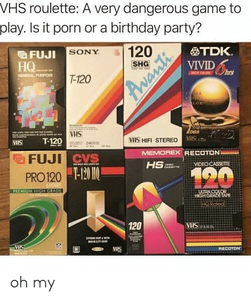 Birthday, Party, and Sony: VHS roulette: A very dangerous game to  play. Is it porn or a birthday party?  FU.IL SONY  HQ  TDK.  VIVID  SHG  GONEAAL PURPOSE  T-120  DBS  VHS  VHS a  WHS T-120  FUJI  PRO120  VIS HIFI STEREO  465  MEMOREX  RECOTON  VIDEO CASSETTE  mor.  T-120 H0  HQ Roted  120  ECOTD oh my