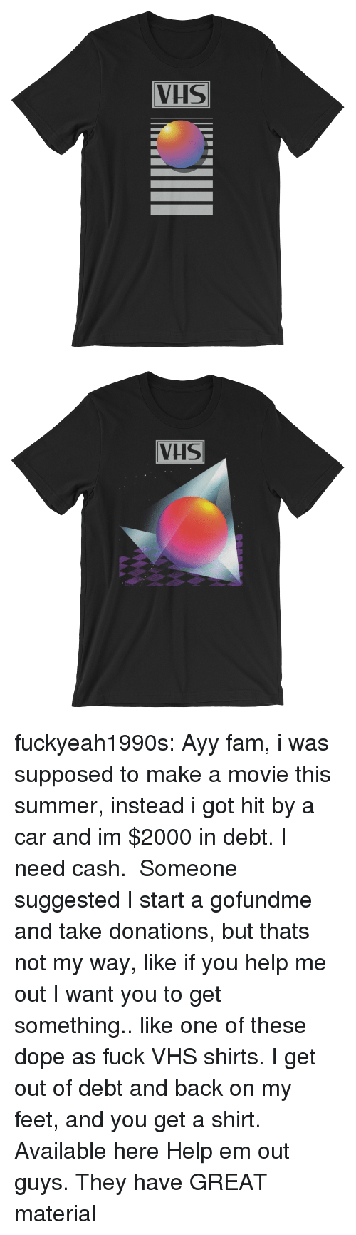 Hit By A Car: VHS   VHS fuckyeah1990s: Ayy fam, i was supposed to make a movie this summer, instead i got hit by a car and im $2000 in debt. I need cash.  Someone suggested I start a gofundme and take donations, but thats not my way, like if you help me out I want you to get something.. like one of these dope as fuck VHS shirts. I get out of debt and back on my feet, and you get a shirt.   Available here   Help em out guys. They have GREAT material