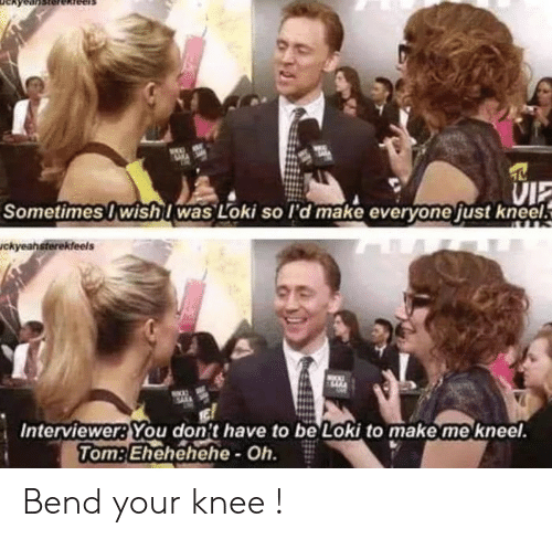 Knee: VI  Sometimes Iwish was Loki so l'd make everyone just kneel  ckyeahsterekfeels  Interviewer: You don't have to be Loki to make me kneel.  Tom:Ehehehehe-Oh. Bend your knee !