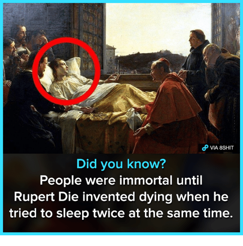 rupert: VIA 8SHIT  Did you know?  People were immortal until  Rupert Die invented dying when he  tried to sleep twice at the same time.