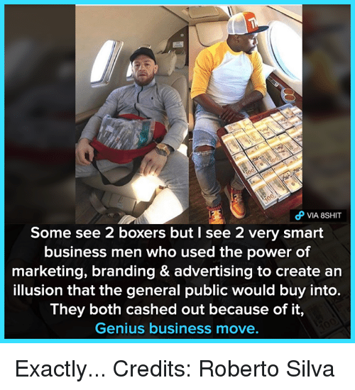 Memes, Business, and Genius: VIA 8SHIT  Some see 2 boxers but I see 2 very smart  business men who used the power of  marketing, branding & advertising to create an  illusion that the general public would buy into.  They both cashed out because of it,  Genius business move. Exactly...  Credits: Roberto Silva