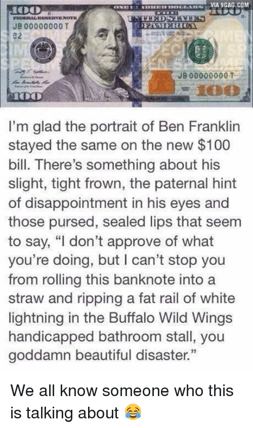 """buffalo wild wings: VIA 9GAG.COM  JB 00000000 T  JB 00000000 T  I'm glad the portrait of Ben Franklin  stayed the same on the new $100  bill. There's something about his  slight, tight frown, the paternal hint  of disappointment in his eyes and  those pursed, sealed lips that seem  to say, """"I don't approve of what  you're doing, but l can't stop you  from rolling this banknote into a  straw and ripping a fat rail of white  lightning in the Buffalo Wild Wings  handicapped bathroom stall, you  goddamn beautiful disaster."""" We all know someone who this is talking about 😂"""