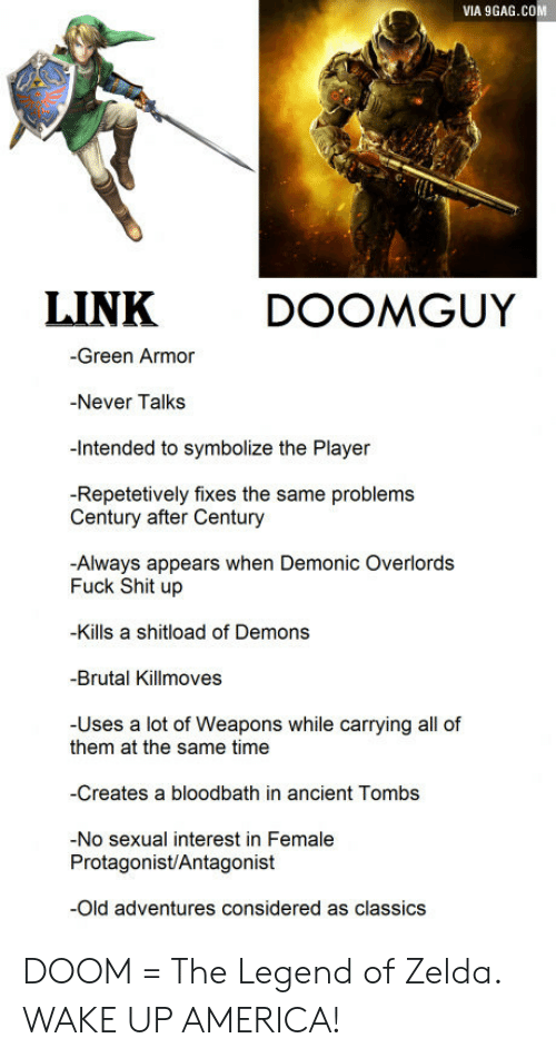 wake up america: VIA 9GAG.COM  LINKDOOMGUY  -Green Armor  -Never Talks  -Intended to symbolize the Player  -Repetetively fixes the same problems  Century after Century  -Always appears when Demonic Overlords  Fuck Shit up  -Kills a shitload of Demons  -Brutal Killmoves  -Uses a lot of Weapons while carrying all of  them at the same time  -Creates a bloodbath in ancient Tombs  -No sexual interest in Female  Protagonist/Antagonist  Old adventures considered as classics DOOM = The Legend of Zelda. WAKE UP AMERICA!