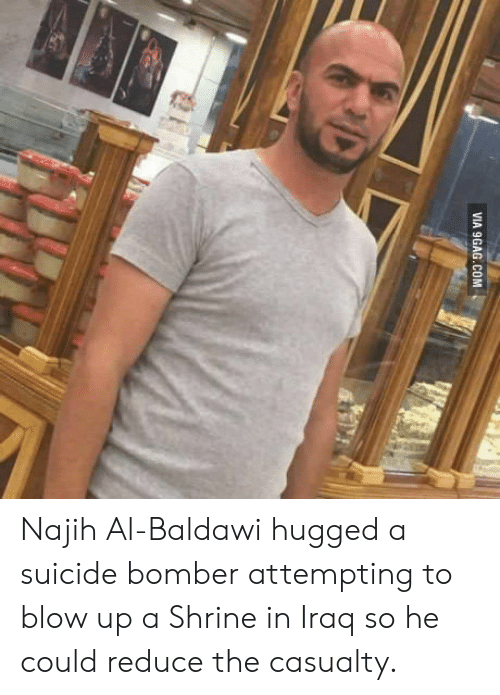 Shrine: VIA 9GAG.COM Najih Al-Baldawi hugged a suicide bomber attempting to blow up a Shrine in Iraq so he could reduce the casualty.