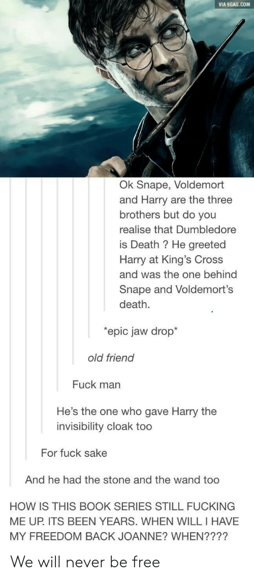 9gag, Dumbledore, and Fucking: VIA 9GAG.COM  Ok Snape, Voldemort  and Harry are the three  brothers but do you  realise that Dumbledore  is Death ? He greeted  Harry at King's Cross  and was the one behind  Snape and Voldemort's  death.  epic jaw drop*  old friend  Fuck man  He's the one who gave Harry the  invisibility cloak too  For fuck sake  And he had the stone and the wand too  HOW IS THIS BOOK SERIES STILL FUCKING  MY FREEDOM BACK JOANNE? WHEN????  ME UP. ITS BEEN YEARS. WHEN WILL I HAVE We will never be free