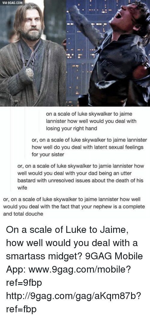 midgets: VIA 9GAG.COM  on a scale of luke skywalker to jaime  lannister how well would you deal with  losing your right hand  or, on a scale of luke skywalker to jaime lannister  how well do you deal with latent sexual feelings  for your sister  or, on a scale of luke skywalker to jamie lannister how  well would you deal with your dad being an utter  bastard with unresolved issues about the death of his  wife  or, on a scale of luke skywalker to jaime lannister how well  would you deal with the fact that your nephew is a complete  and total douche On a scale of Luke to Jaime, how well would you deal with a smartass midget? 9GAG Mobile App: www.9gag.com/mobile?ref=9fbp  http://9gag.com/gag/aKqm87b?ref=fbp