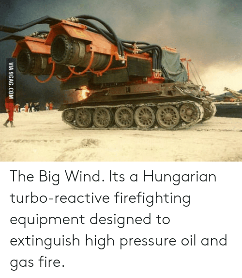 Firefighting: VIA 9GAG.COM The Big Wind. Its a Hungarian turbo-reactive firefighting equipment designed to extinguish high pressure oil and gas fire.