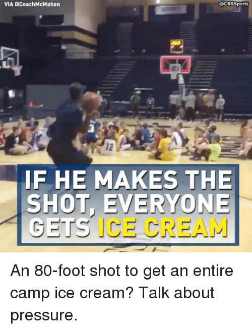 Cbssports: VIA acoachMcMahon  @CBSSports  3  IF HE MAKES THE  SHOT, EVERYONE  ICE CREAM An 80-foot shot to get an entire camp ice cream? Talk about pressure.