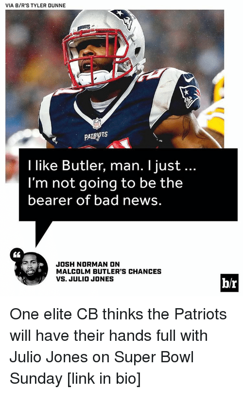 Josh Norman: VIA B/R'S TYLER DUNNE  I like Butler, man. I just...  I'm not going to be the  bearer of bad news  JOSH NORMAN ON  MALCOLM BUTLER'S CHANCES  VS. JULIO JONES  b/r One elite CB thinks the Patriots will have their hands full with Julio Jones on Super Bowl Sunday [link in bio]